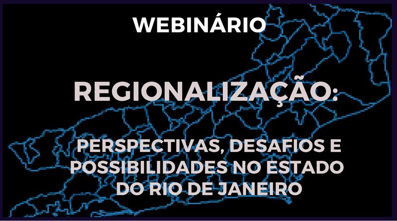"""Webinário """"Regionalização: perspectivas, desafios e possibilidades no estado do Rio de Janeiro"""""""
